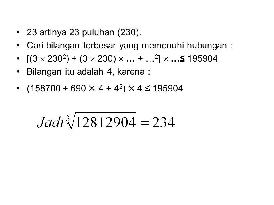 23 artinya 23 puluhan (230). Cari bilangan terbesar yang memenuhi hubungan : [(3  2302) + (3  230)  … + …2]  …≤ 195904.